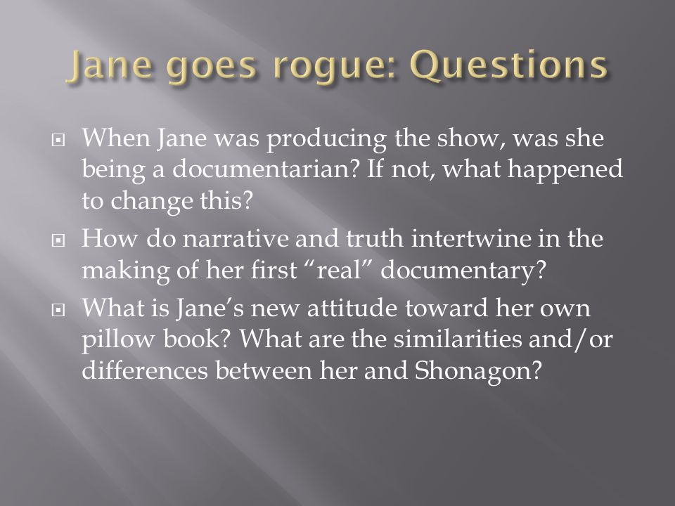  When Jane was producing the show, was she being a documentarian? If not, what happened to change this?  How do narrative and truth intertwine in th