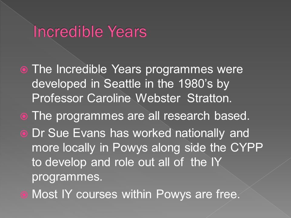  The Incredible Years programmes were developed in Seattle in the 1980's by Professor Caroline Webster Stratton.  The programmes are all research ba