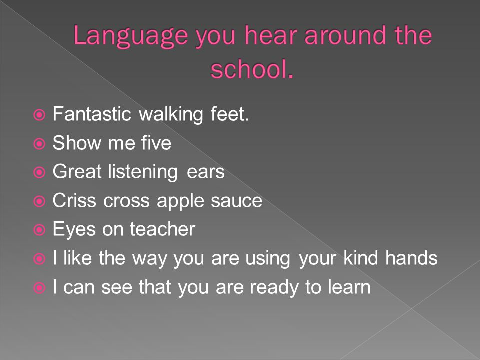  Fantastic walking feet.  Show me five  Great listening ears  Criss cross apple sauce  Eyes on teacher  I like the way you are using your kind h