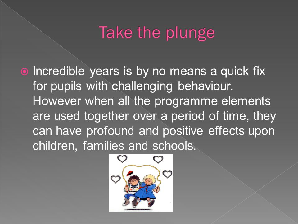  Incredible years is by no means a quick fix for pupils with challenging behaviour. However when all the programme elements are used together over a