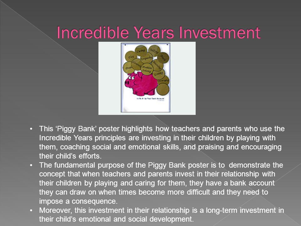 This 'Piggy Bank' poster highlights how teachers and parents who use the Incredible Years principles are investing in their children by playing with t