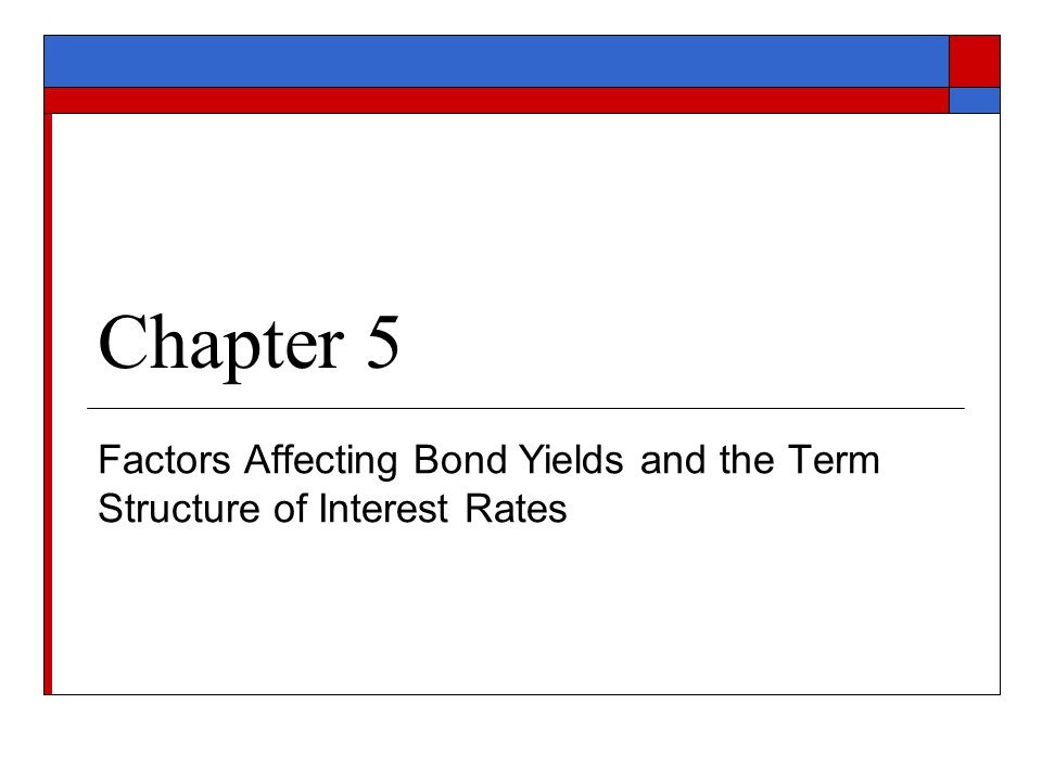 Chapter 5 Factors Affecting Bond Yields and the Term Structure of Interest Rates