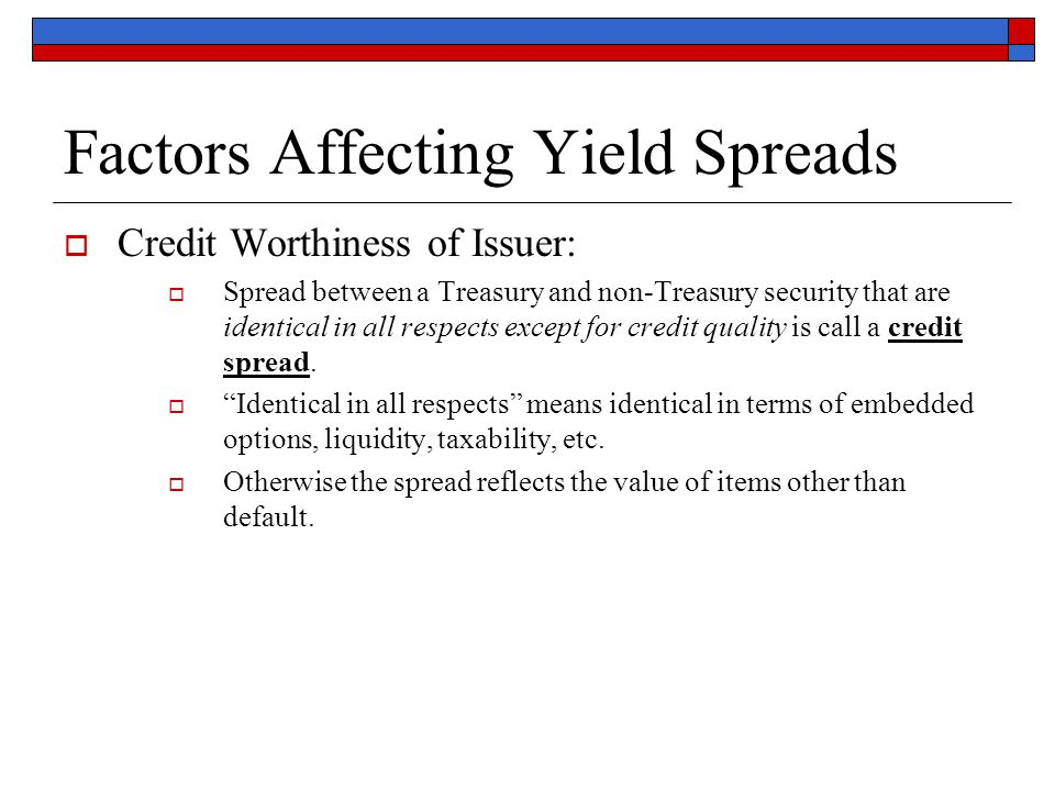 Factors Affecting Yield Spreads  Credit Worthiness of Issuer:  Spread between a Treasury and non-Treasury security that are identical in all respect
