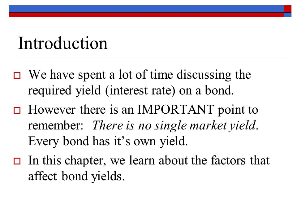 Introduction  We have spent a lot of time discussing the required yield (interest rate) on a bond.  However there is an IMPORTANT point to remember:
