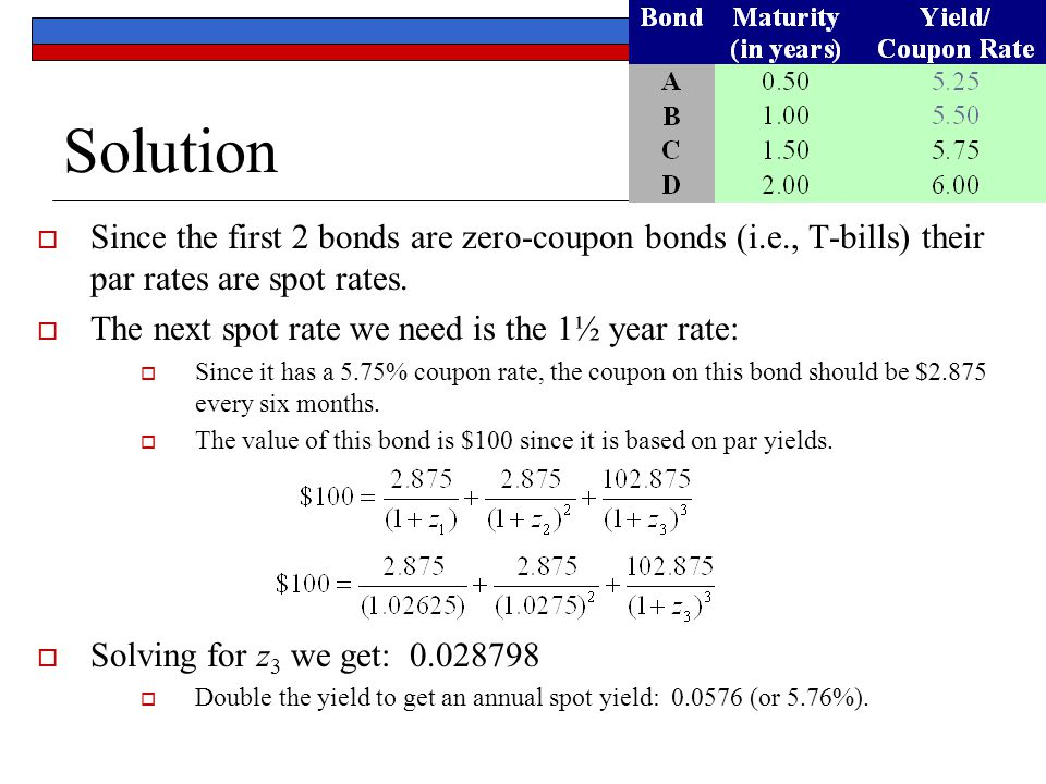 Solution  Since the first 2 bonds are zero-coupon bonds (i.e., T-bills) their par rates are spot rates.  The next spot rate we need is the 1½ year r