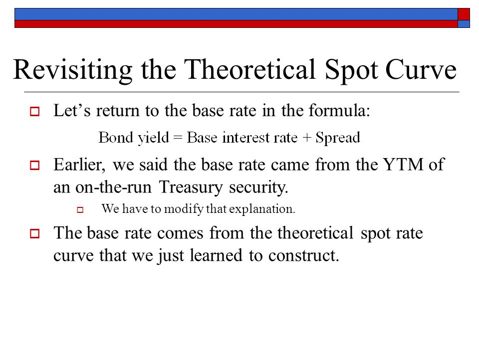 Revisiting the Theoretical Spot Curve  Let's return to the base rate in the formula:  Earlier, we said the base rate came from the YTM of an on-the-
