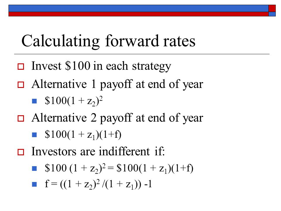 Calculating forward rates  Invest $100 in each strategy  Alternative 1 payoff at end of year $100(1 + z 2 ) 2  Alternative 2 payoff at end of year