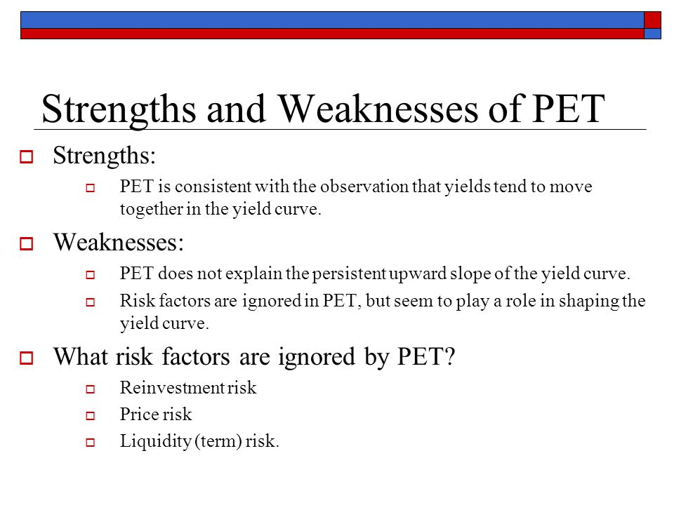 Strengths and Weaknesses of PET  Strengths:  PET is consistent with the observation that yields tend to move together in the yield curve.  Weakness