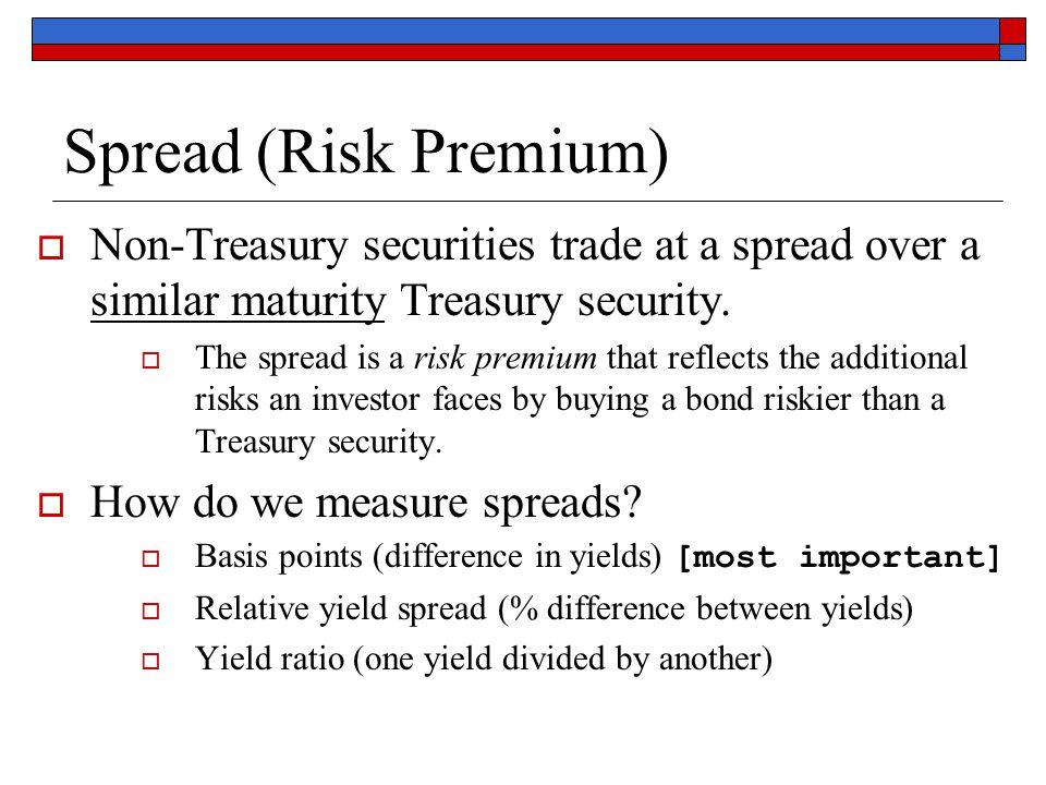 Spread (Risk Premium)  Non-Treasury securities trade at a spread over a similar maturity Treasury security.  The spread is a risk premium that refle