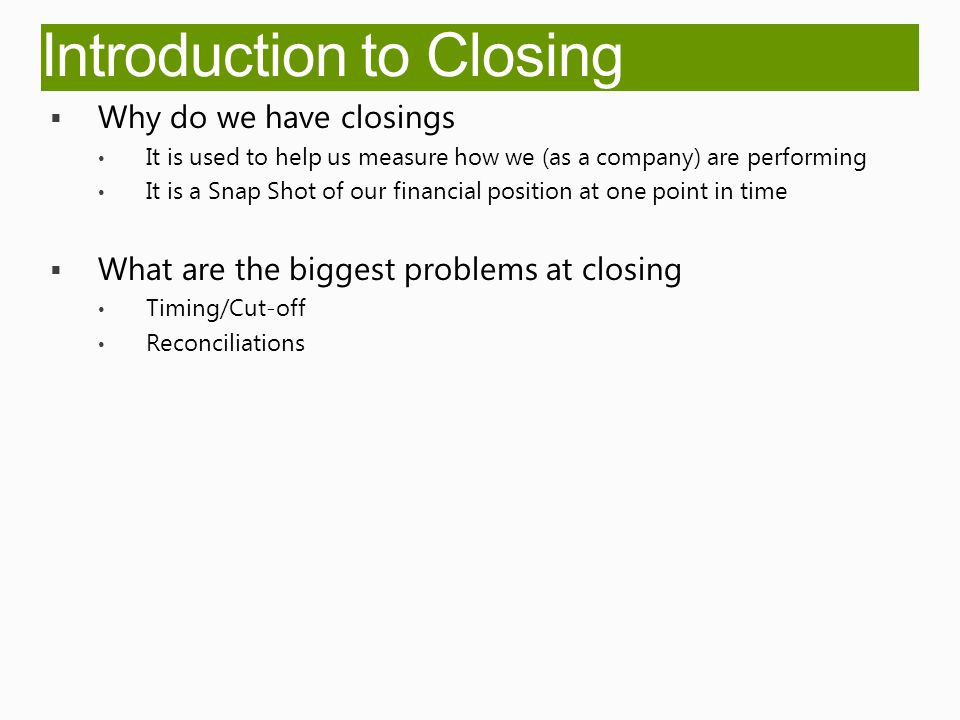 Introduction to Closing  Why do we have closings It is used to help us measure how we (as a company) are performing It is a Snap Shot of our financial position at one point in time  What are the biggest problems at closing Timing/Cut-off Reconciliations