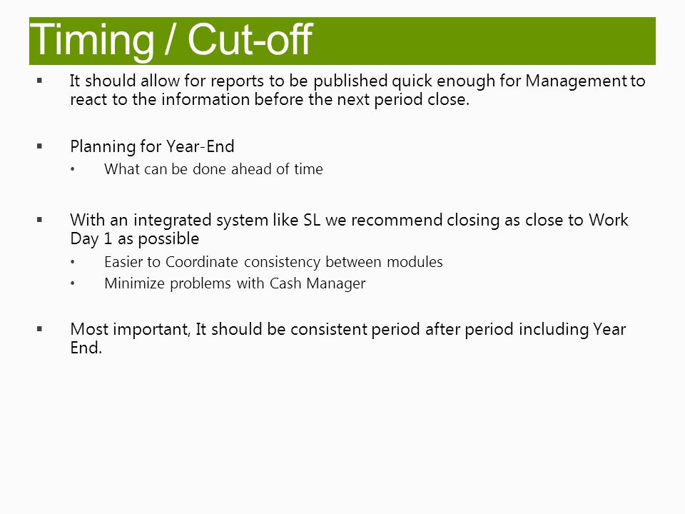 Timing / Cut-off  It should allow for reports to be published quick enough for Management to react to the information before the next period close.