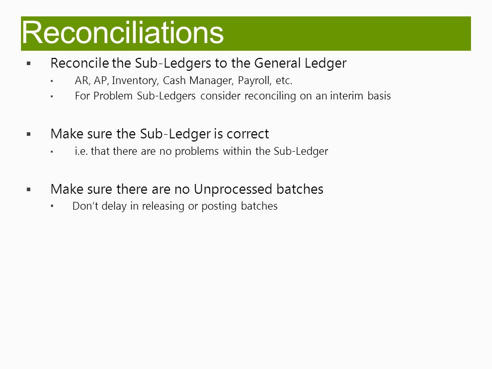 Reconciliations  Reconcile the Sub-Ledgers to the General Ledger AR, AP, Inventory, Cash Manager, Payroll, etc.