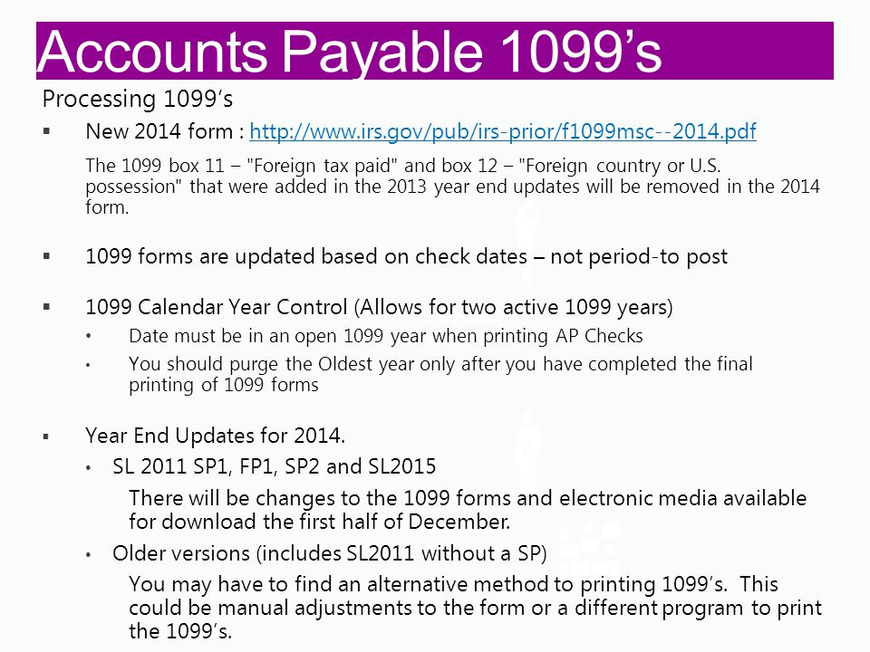 Accounts Payable 1099's Integration and Development Full Read Full Write Full Read Limited Write Processing 1099's  New 2014 form : http://www.irs.gov/pub/irs-prior/f1099msc--2014.pdfhttp://www.irs.gov/pub/irs-prior/f1099msc--2014.pdf The 1099 box 11 – Foreign tax paid and box 12 – Foreign country or U.S.