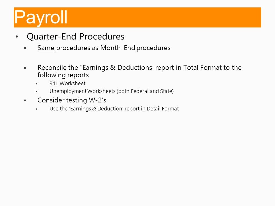 Payroll Quarter-End Procedures  Same procedures as Month-End procedures  Reconcile the Earnings & Deductions' report in Total Format to the following reports 941 Worksheet Unemployment Worksheets (both Federal and State)  Consider testing W-2's Use the 'Earnings & Deduction' report in Detail Format