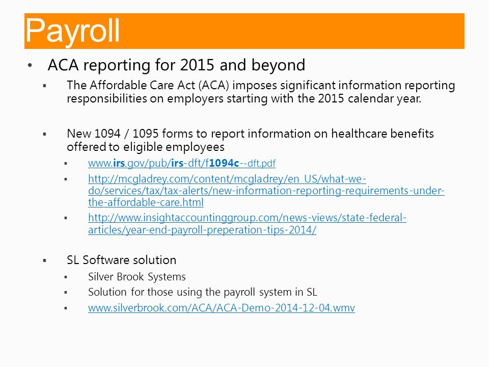 Payroll ACA reporting for 2015 and beyond  The Affordable Care Act (ACA) imposes significant information reporting responsibilities on employers starting with the 2015 calendar year.