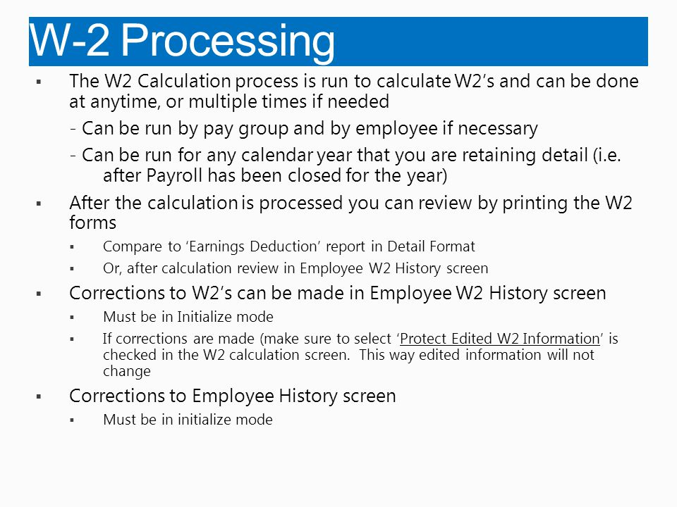  The W2 Calculation process is run to calculate W2's and can be done at anytime, or multiple times if needed - Can be run by pay group and by employee if necessary - Can be run for any calendar year that you are retaining detail (i.e.