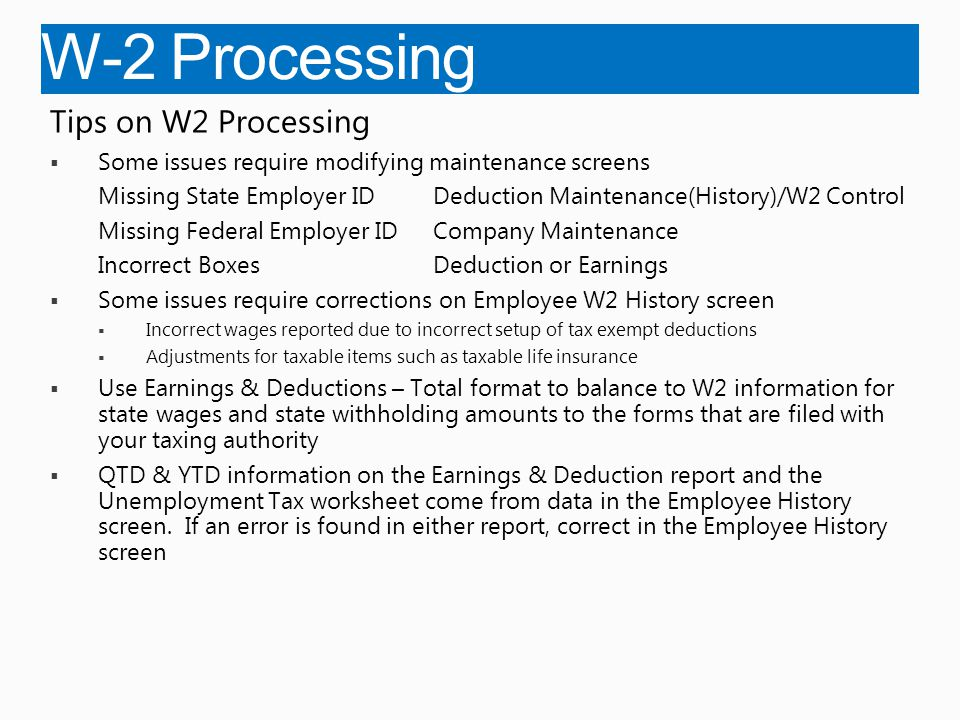 W-2 Processing Tips on W2 Processing  Some issues require modifying maintenance screens Missing State Employer IDDeduction Maintenance(History)/W2 Control Missing Federal Employer IDCompany Maintenance Incorrect BoxesDeduction or Earnings  Some issues require corrections on Employee W2 History screen  Incorrect wages reported due to incorrect setup of tax exempt deductions  Adjustments for taxable items such as taxable life insurance  Use Earnings & Deductions – Total format to balance to W2 information for state wages and state withholding amounts to the forms that are filed with your taxing authority  QTD & YTD information on the Earnings & Deduction report and the Unemployment Tax worksheet come from data in the Employee History screen.