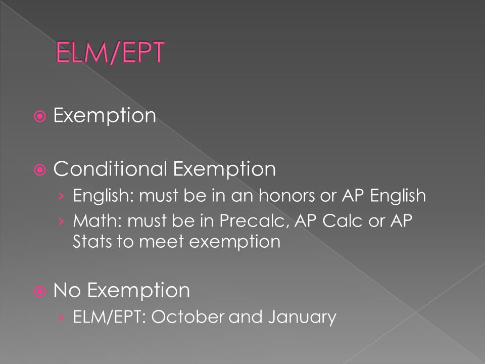  Exemption  Conditional Exemption › English: must be in an honors or AP English › Math: must be in Precalc, AP Calc or AP Stats to meet exemption  No Exemption › ELM/EPT: October and January