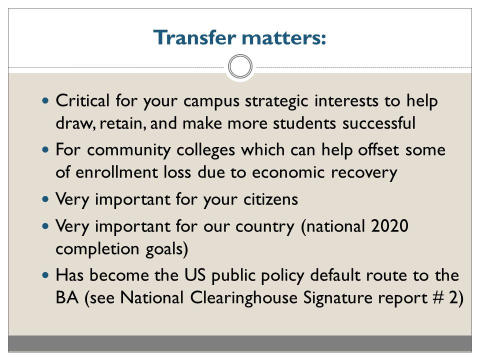 Critical for your campus strategic interests to help draw, retain, and make more students successful For community colleges which can help offset some of enrollment loss due to economic recovery Very important for your citizens Very important for our country (national 2020 completion goals) Has become the US public policy default route to the BA (see National Clearinghouse Signature report # 2) Transfer matters: