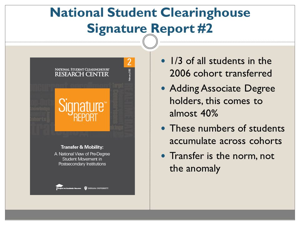 National Student Clearinghouse Signature Report #2 1/3 of all students in the 2006 cohort transferred Adding Associate Degree holders, this comes to almost 40% These numbers of students accumulate across cohorts Transfer is the norm, not the anomaly