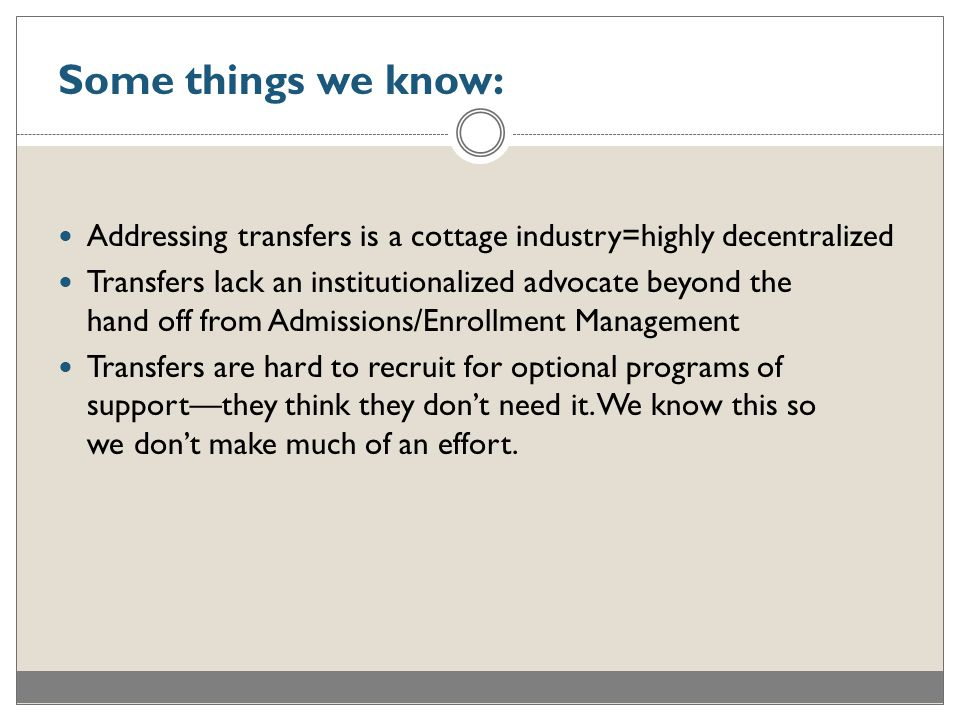Some things we know: Addressing transfers is a cottage industry=highly decentralized Transfers lack an institutionalized advocate beyond the hand off from Admissions/Enrollment Management Transfers are hard to recruit for optional programs of support—they think they don't need it.