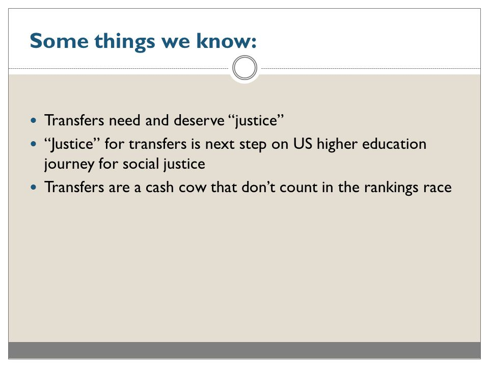 Some things we know: Transfers need and deserve justice Justice for transfers is next step on US higher education journey for social justice Transfers are a cash cow that don't count in the rankings race