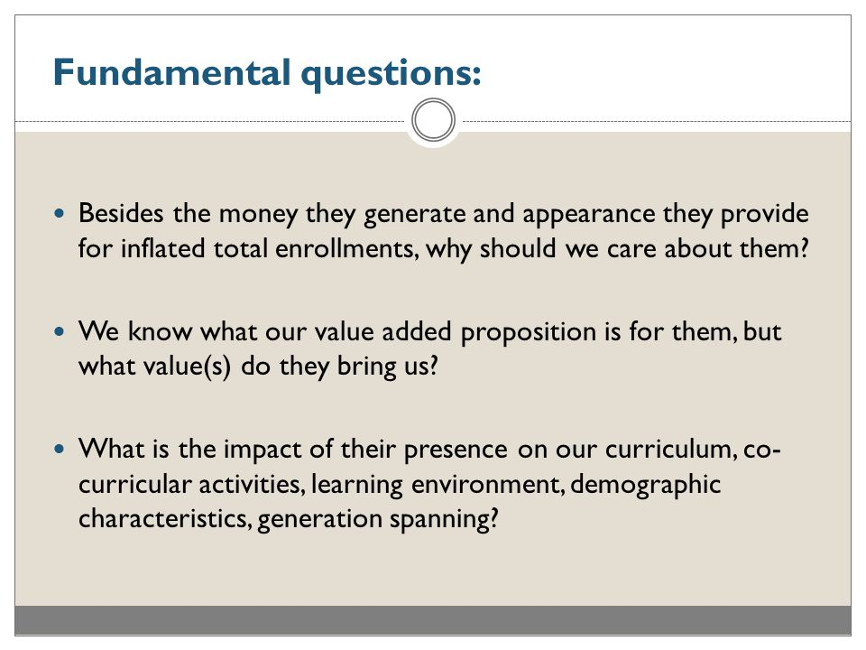 Fundamental questions: Besides the money they generate and appearance they provide for inflated total enrollments, why should we care about them.
