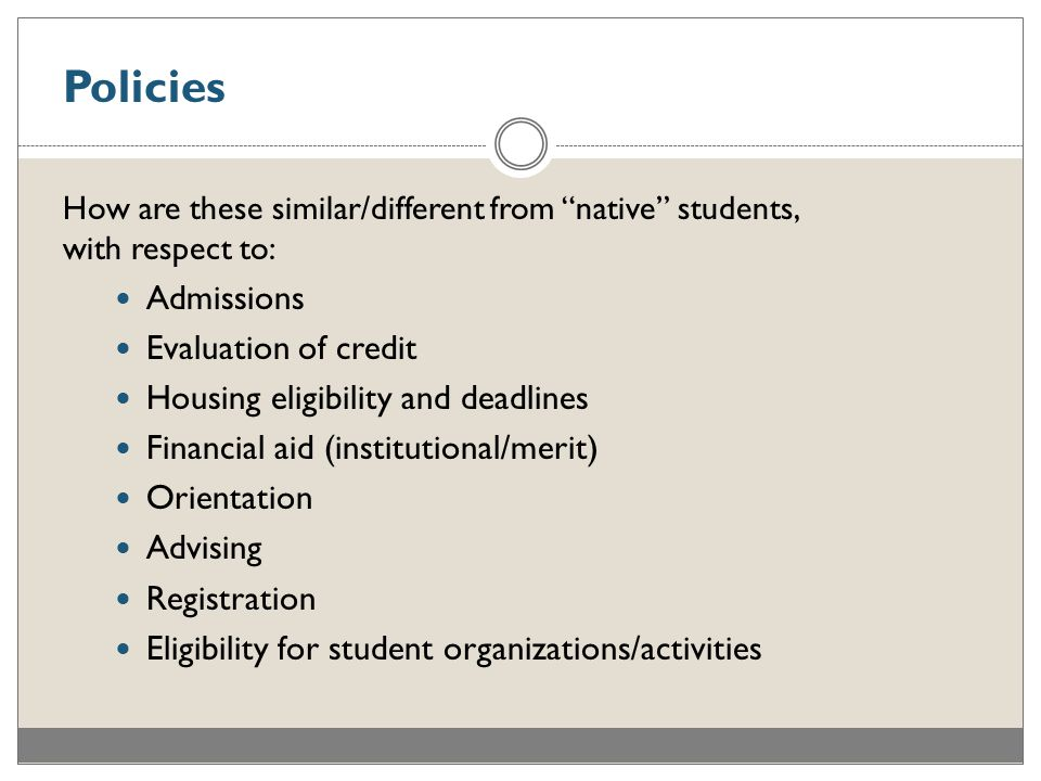 Policies How are these similar/different from native students, with respect to: Admissions Evaluation of credit Housing eligibility and deadlines Financial aid (institutional/merit) Orientation Advising Registration Eligibility for student organizations/activities