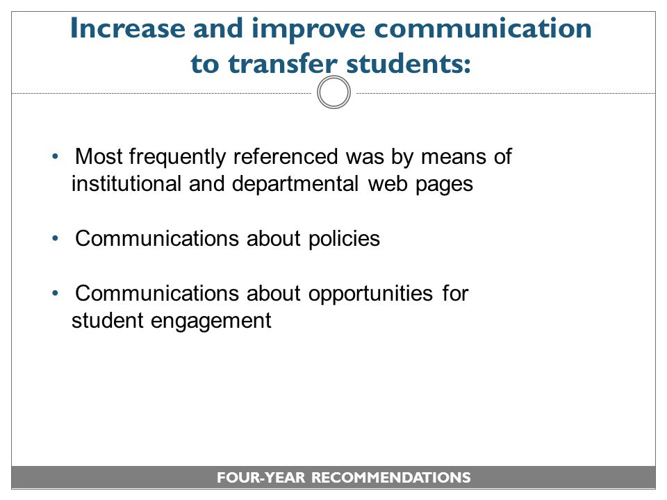 Increase and improve communication to transfer students: Most frequently referenced was by means of institutional and departmental web pages Communications about policies Communications about opportunities for student engagement FOUR-YEAR RECOMMENDATIONS