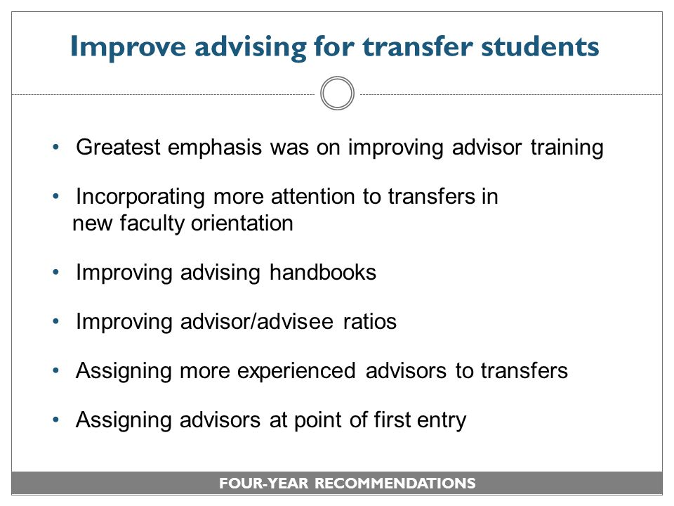 Improve advising for transfer students Greatest emphasis was on improving advisor training Incorporating more attention to transfers in new faculty orientation Improving advising handbooks Improving advisor/advisee ratios Assigning more experienced advisors to transfers Assigning advisors at point of first entry FOUR-YEAR RECOMMENDATIONS