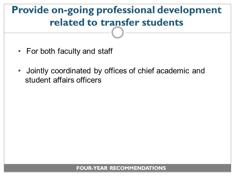 Provide on-going professional development related to transfer students For both faculty and staff Jointly coordinated by offices of chief academic and student affairs officers FOUR-YEAR RECOMMENDATIONS