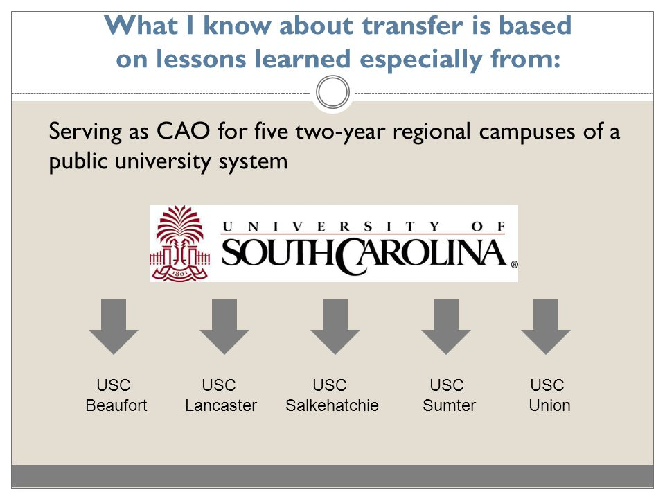What I know about transfer is based on lessons learned especially from: Serving as CAO for five two-year regional campuses of a public university system USC Lancaster USC Beaufort USC Sumter USC Salkehatchie USC Union