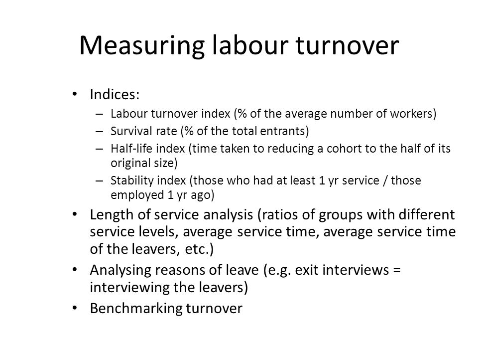 Measuring labour turnover Indices: – Labour turnover index (% of the average number of workers) – Survival rate (% of the total entrants) – Half-life index (time taken to reducing a cohort to the half of its original size) – Stability index (those who had at least 1 yr service / those employed 1 yr ago) Length of service analysis (ratios of groups with different service levels, average service time, average service time of the leavers, etc.) Analysing reasons of leave (e.g.