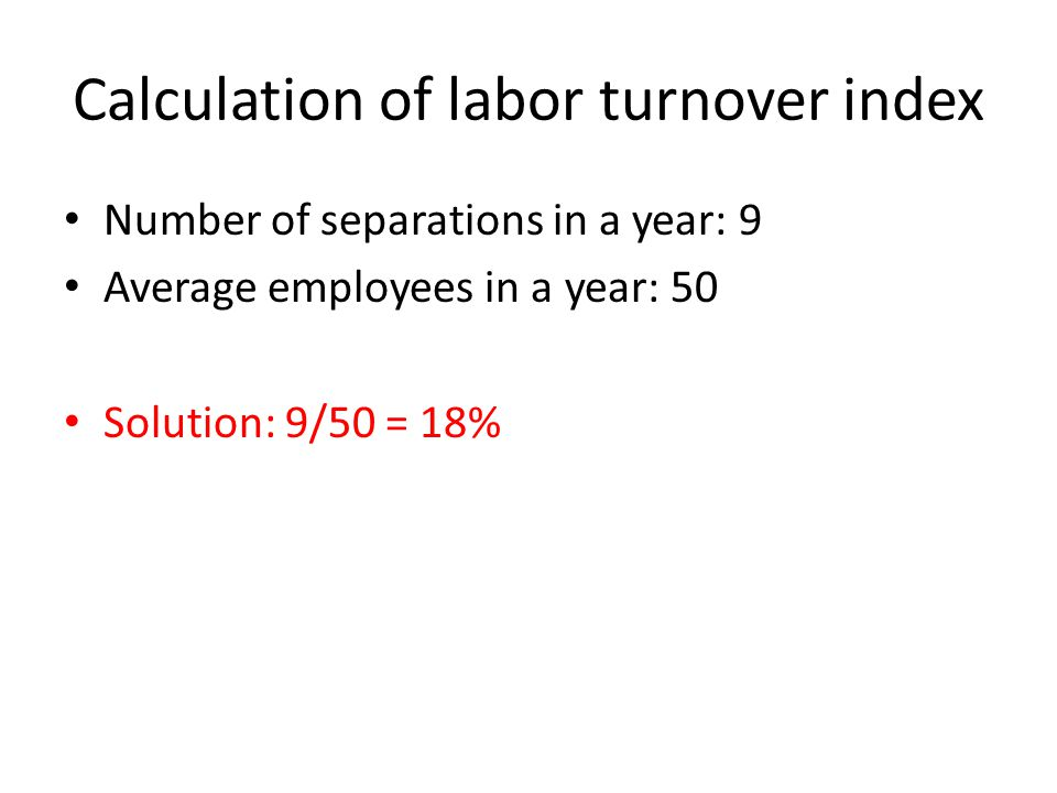Calculation of labor turnover index Number of separations in a year: 9 Average employees in a year: 50 Solution: 9/50 = 18%