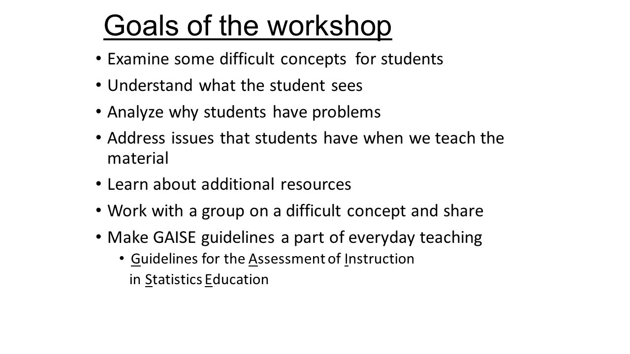 Goals of the workshop Examine some difficult concepts for students Understand what the student sees Analyze why students have problems Address issues that students have when we teach the material Learn about additional resources Work with a group on a difficult concept and share Make GAISE guidelines a part of everyday teaching Guidelines for the Assessment of Instruction in Statistics Education
