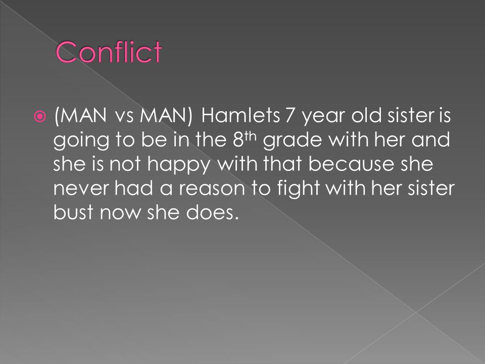 (MAN vs MAN) Hamlets 7 year old sister is going to be in the 8 th grade with her and she is not happy with that because she never had a reason to fight with her sister bust now she does.