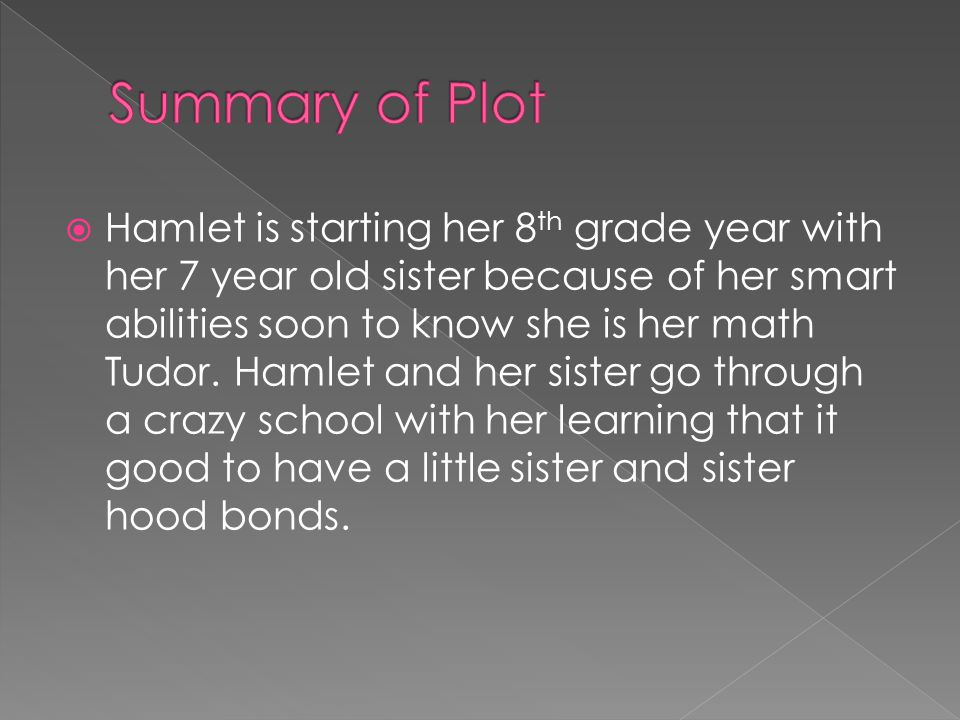  Hamlet is starting her 8 th grade year with her 7 year old sister because of her smart abilities soon to know she is her math Tudor.