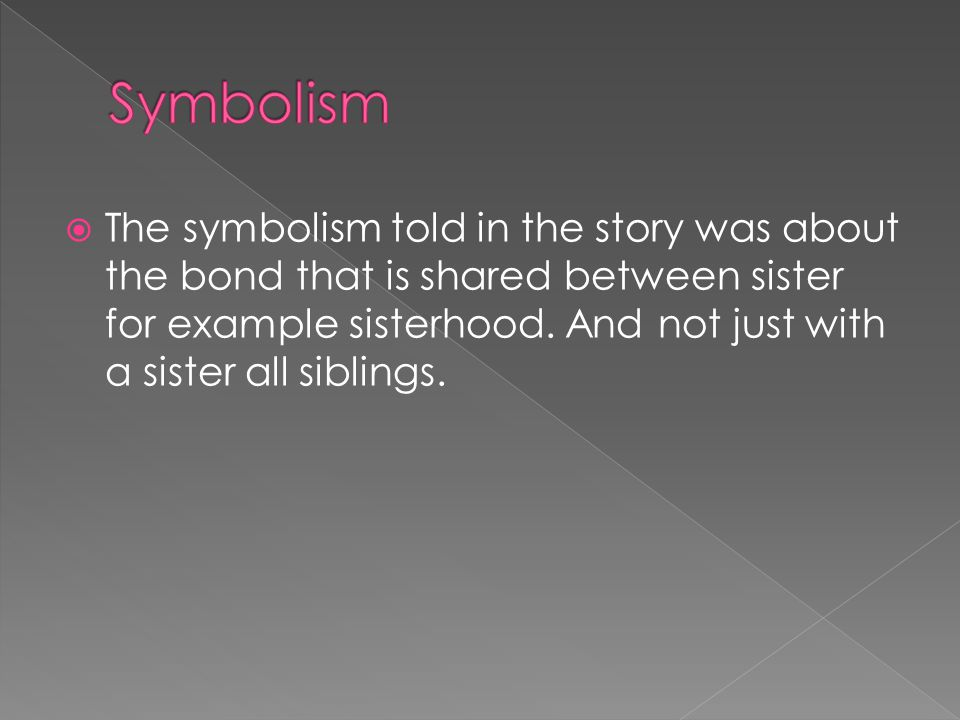  The symbolism told in the story was about the bond that is shared between sister for example sisterhood.