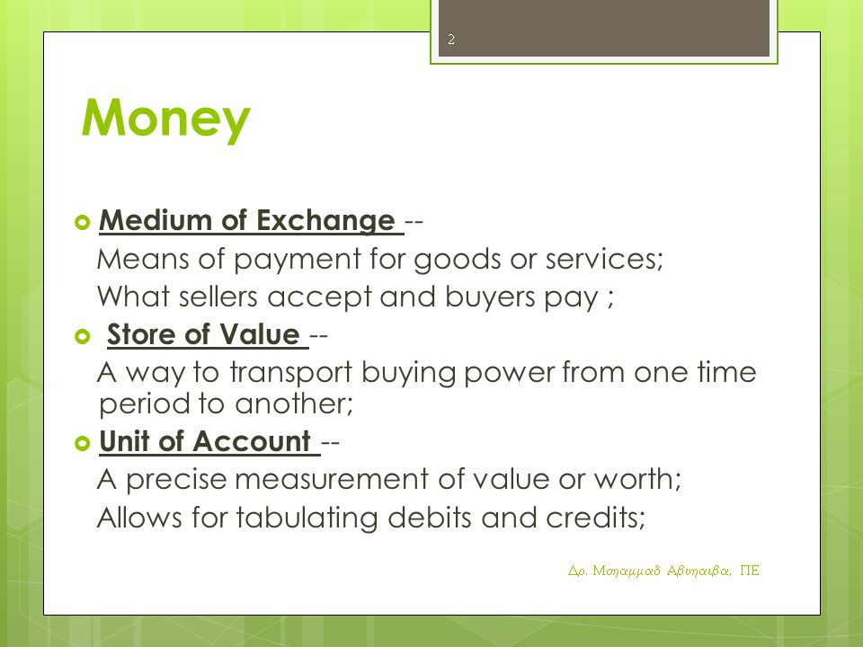 Money  Medium of Exchange -- Means of payment for goods or services; What sellers accept and buyers pay ;  Store of Value -- A way to transport buying power from one time period to another;  Unit of Account -- A precise measurement of value or worth; Allows for tabulating debits and credits; Dr.