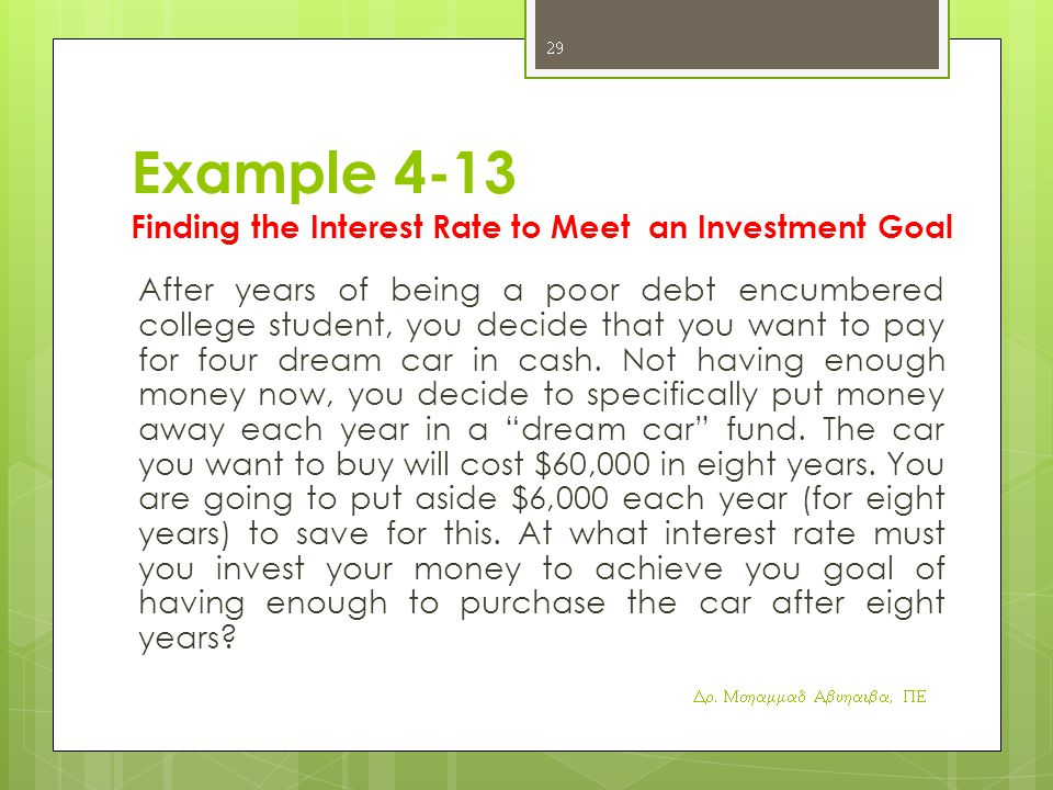 Example 4-13 Finding the Interest Rate to Meet an Investment Goal After years of being a poor debt encumbered college student, you decide that you want to pay for four dream car in cash.