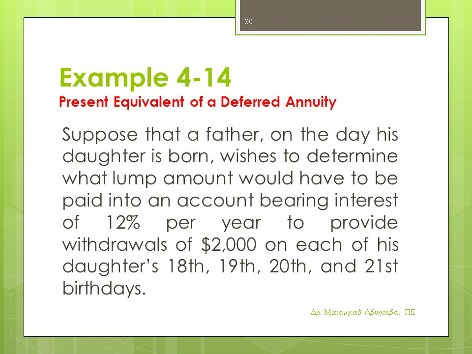 Example 4-14 Present Equivalent of a Deferred Annuity Suppose that a father, on the day his daughter is born, wishes to determine what lump amount would have to be paid into an account bearing interest of 12% per year to provide withdrawals of $2,000 on each of his daughter's 18th, 19th, 20th, and 21st birthdays.