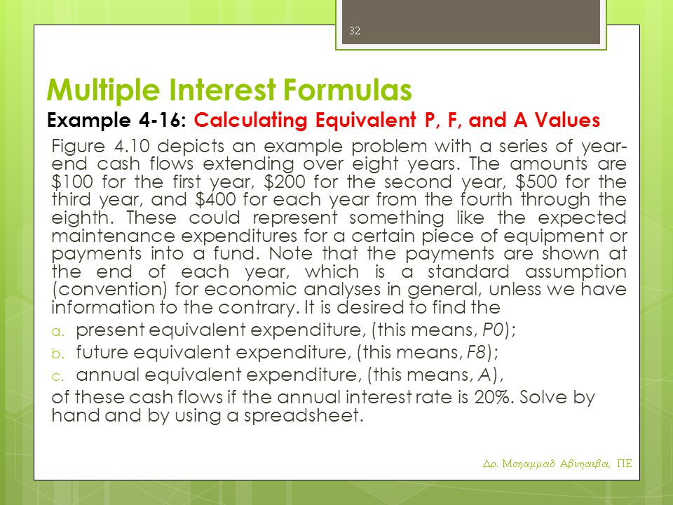 Multiple Interest Formulas Example 4-16: Calculating Equivalent P, F, and A Values Figure 4.10 depicts an example problem with a series of year- end cash flows extending over eight years.