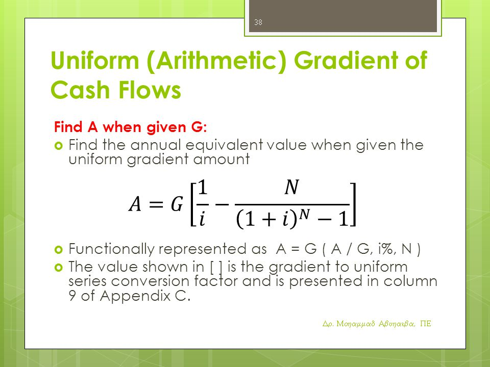 Uniform (Arithmetic) Gradient of Cash Flows Find A when given G:  Find the annual equivalent value when given the uniform gradient amount  Functionally represented as A = G ( A / G, i%, N )  The value shown in [ ] is the gradient to uniform series conversion factor and is presented in column 9 of Appendix C.