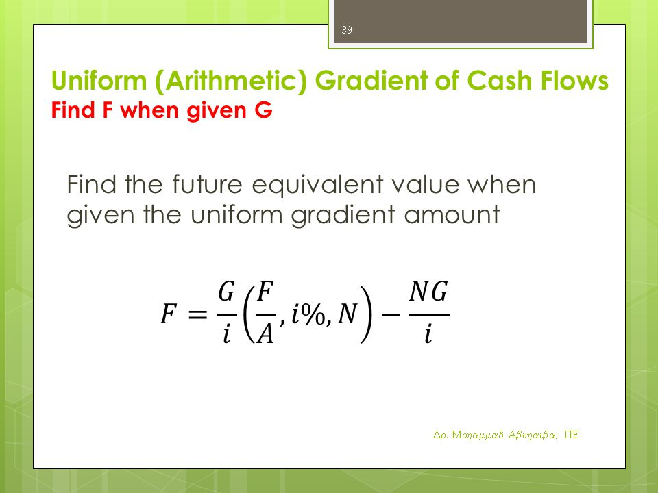 Uniform (Arithmetic) Gradient of Cash Flows Find F when given G Find the future equivalent value when given the uniform gradient amount Dr.