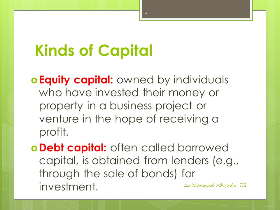 Kinds of Capital  Equity capital: owned by individuals who have invested their money or property in a business project or venture in the hope of receiving a profit.