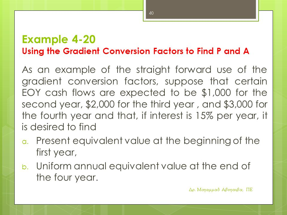 Example 4-20 Using the Gradient Conversion Factors to Find P and A As an example of the straight forward use of the gradient conversion factors, suppose that certain EOY cash flows are expected to be $1,000 for the second year, $2,000 for the third year, and $3,000 for the fourth year and that, if interest is 15% per year, it is desired to find a.