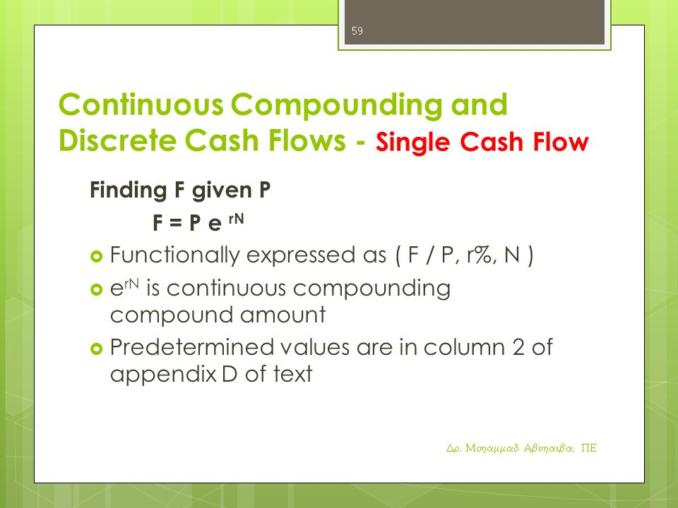Continuous Compounding and Discrete Cash Flows - Single Cash Flow Finding F given P F = P e rN  Functionally expressed as ( F / P, r%, N )  e rN is continuous compounding compound amount  Predetermined values are in column 2 of appendix D of text Dr.
