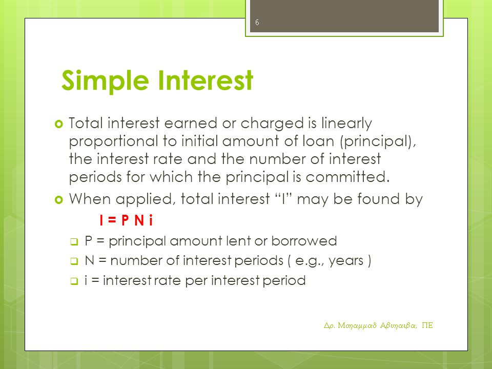 Simple Interest  Total interest earned or charged is linearly proportional to initial amount of loan (principal), the interest rate and the number of interest periods for which the principal is committed.