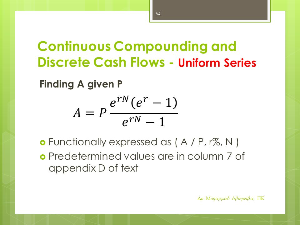 Continuous Compounding and Discrete Cash Flows - Uniform Series Finding A given P  Functionally expressed as ( A / P, r%, N )  Predetermined values are in column 7 of appendix D of text Dr.