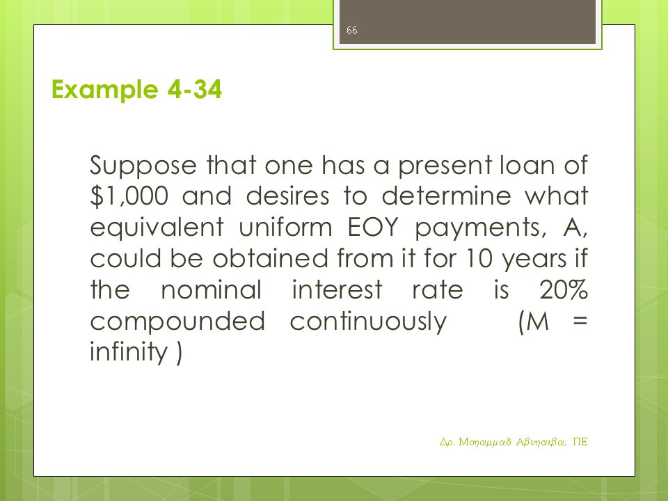 Example 4-34 Suppose that one has a present loan of $1,000 and desires to determine what equivalent uniform EOY payments, A, could be obtained from it for 10 years if the nominal interest rate is 20% compounded continuously (M = infinity ) Dr.